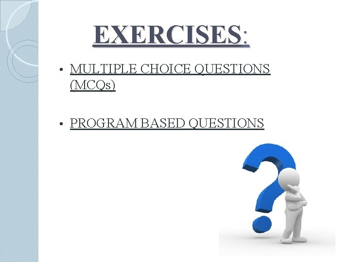 EXERCISES: • MULTIPLE CHOICE QUESTIONS (MCQs) • PROGRAM BASED QUESTIONS