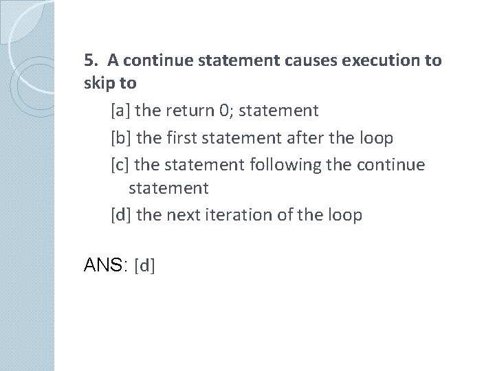 5. A continue statement causes execution to skip to [a] the return 0; statement