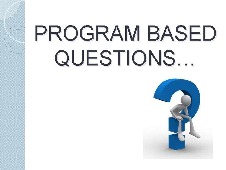 PROGRAM BASED QUESTIONS…