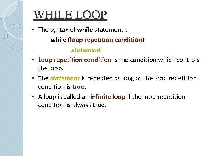 WHILE LOOP • The syntax of while statement : while (loop repetition condition) condition