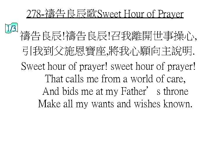 278 -禱告良辰歌Sweet Hour of Prayer 1/3 禱告良辰!召我離開世事操心, 引我到父施恩寶座, 將我心願向主說明. Sweet hour of prayer! sweet