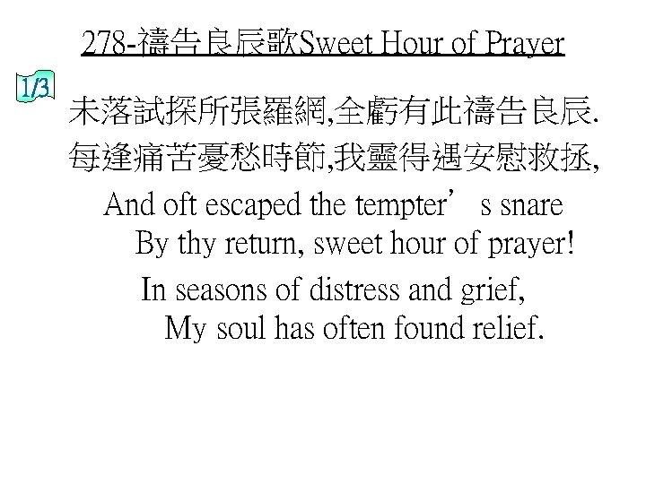 278 -禱告良辰歌Sweet Hour of Prayer 1/3 未落試探所張羅網, 全虧有此禱告良辰. 每逢痛苦憂愁時節, 我靈得遇安慰救拯, And oft escaped the