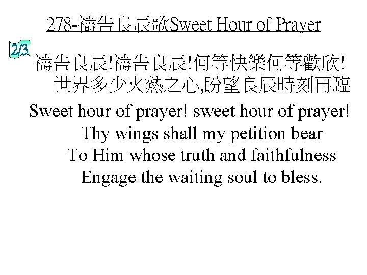 278 -禱告良辰歌Sweet Hour of Prayer 2/3 禱告良辰!何等快樂何等歡欣! 世界多少火熱之心, 盼望良辰時刻再臨 Sweet hour of prayer! sweet