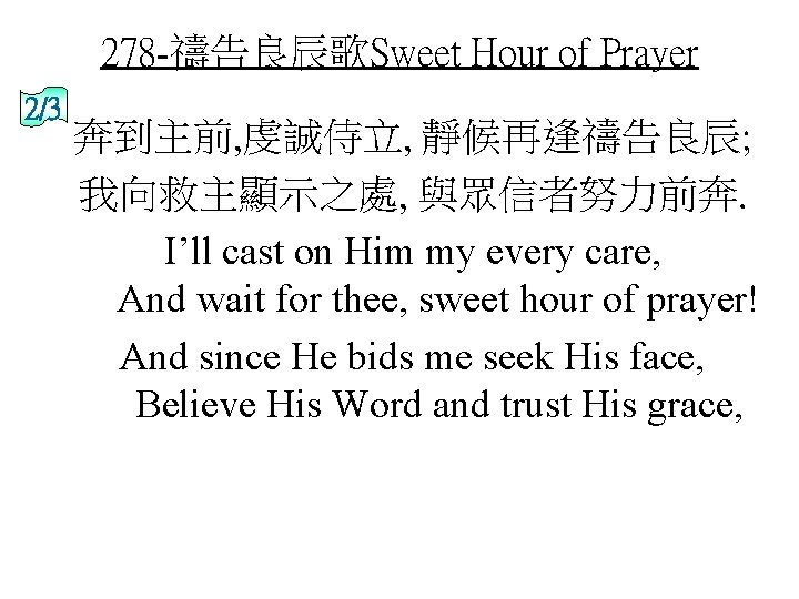 278 -禱告良辰歌Sweet Hour of Prayer 2/3 奔到主前, 虔誠侍立, 靜候再逢禱告良辰; 我向救主顯示之處, 與眾信者努力前奔. I'll cast on