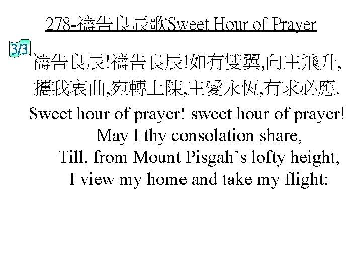 278 -禱告良辰歌Sweet Hour of Prayer 3/3 禱告良辰!如有雙翼, 向主飛升, 攜我衷曲, 宛轉上陳, 主愛永恆, 有求必應. Sweet hour