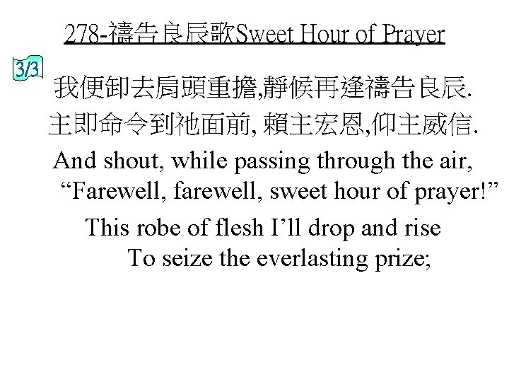 278 -禱告良辰歌Sweet Hour of Prayer 3/3 我便卸去肩頭重擔, 靜候再逢禱告良辰. 主即命令到祂面前, 賴主宏恩, 仰主威信. And shout, while