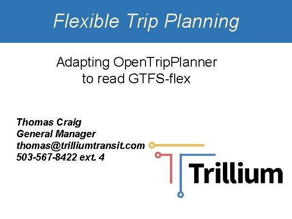 Flexible Trip Planning Adapting Open. Trip. Planner to read GTFS-flex Thomas Craig General Manager