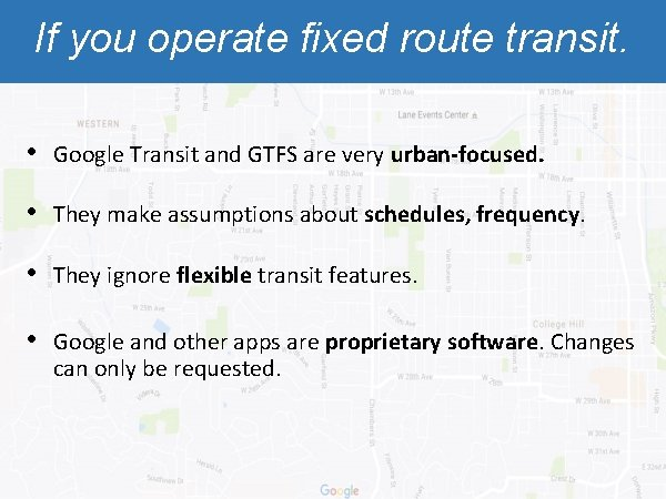 If you operate fixed route transit. • Google Transit and GTFS are very urban-focused.