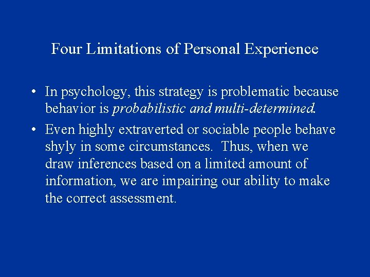 Four Limitations of Personal Experience • In psychology, this strategy is problematic because behavior