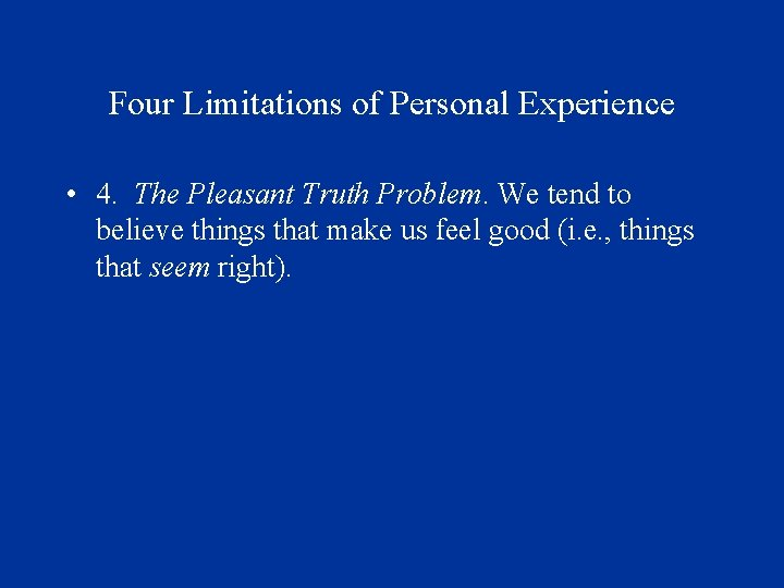 Four Limitations of Personal Experience • 4. The Pleasant Truth Problem. We tend to