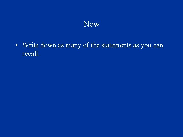 Now • Write down as many of the statements as you can recall.