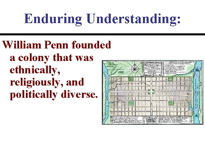Enduring Understanding: William Penn founded a colony that was ethnically, religiously, and politically diverse.