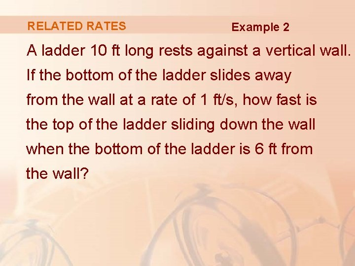 RELATED RATES Example 2 A ladder 10 ft long rests against a vertical wall.