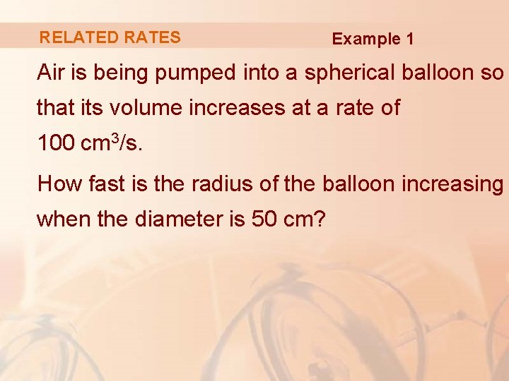 RELATED RATES Example 1 Air is being pumped into a spherical balloon so that
