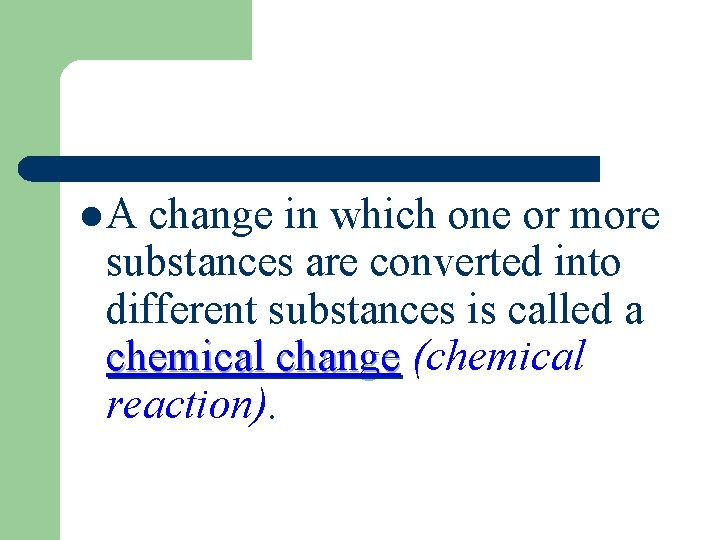 l. A change in which one or more substances are converted into different substances