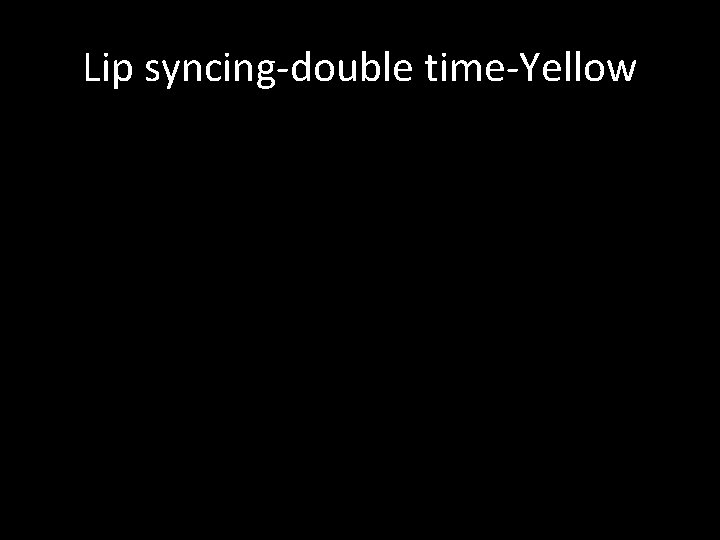Lip syncing-double time-Yellow