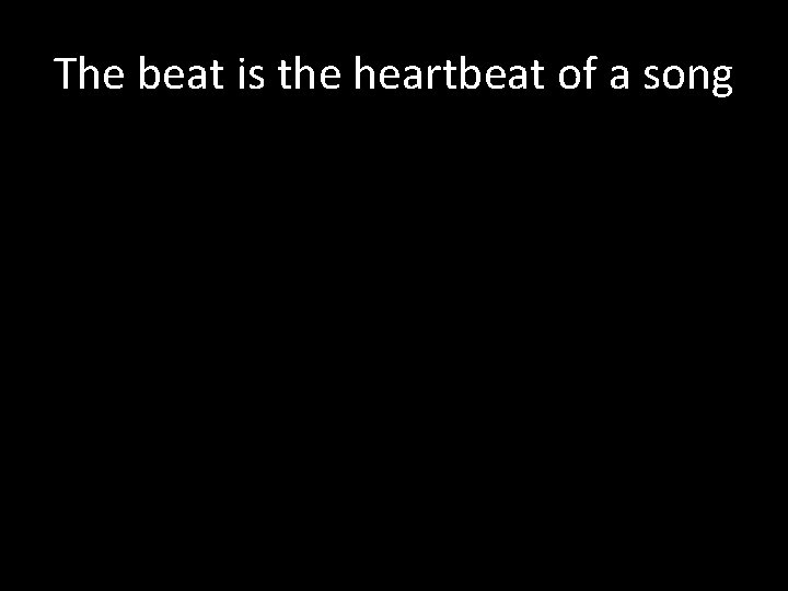 The beat is the heartbeat of a song