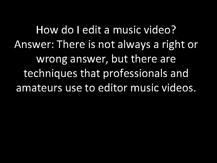 How do I edit a music video? Answer: There is not always a right