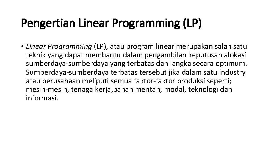 Pengertian Linear Programming (LP) • Linear Programming (LP), atau program linear merupakan salah satu