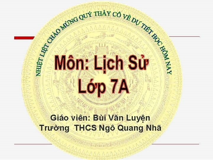 Giáo viên: Bùi Văn Luyện Trường THCS Ngô Quang Nhã