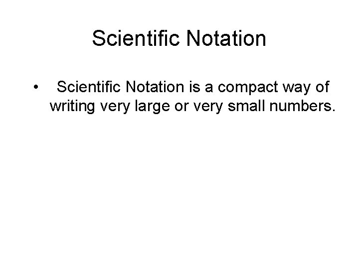 Scientific Notation • Scientific Notation is a compact way of writing very large or