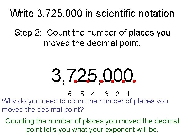 Write 3, 725, 000 in scientific notation Step 2: Count the number of places