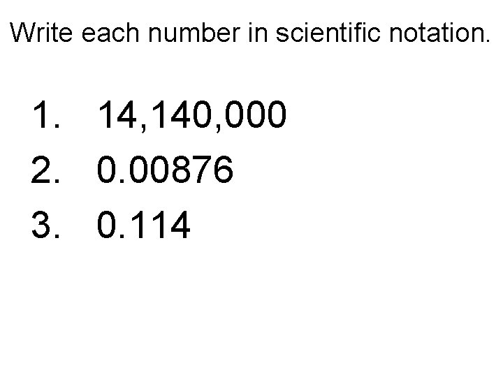 Write each number in scientific notation. 1. 14, 140, 000 2. 0. 00876 3.