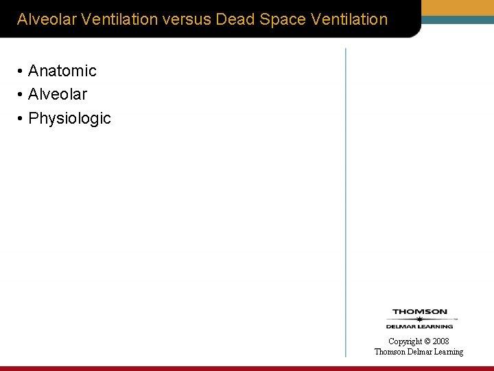 Alveolar Ventilation versus Dead Space Ventilation • Anatomic • Alveolar • Physiologic Copyright ©