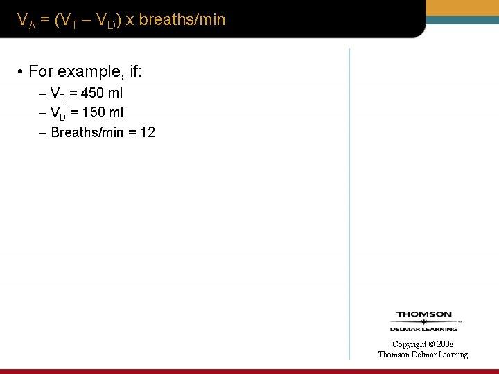 VA = (VT – VD) x breaths/min • For example, if: – VT =