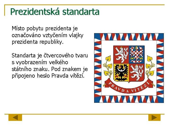 Prezidentská standarta Místo pobytu prezidenta je označováno vztyčením vlajky prezidenta republiky. Standarta je čtvercového
