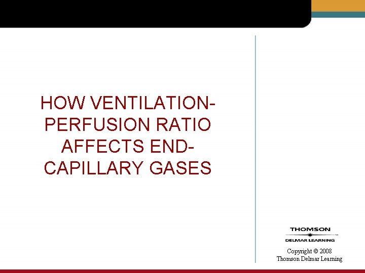 HOW VENTILATIONPERFUSION RATIO AFFECTS ENDCAPILLARY GASES Copyright © 2008 Thomson Delmar Learning