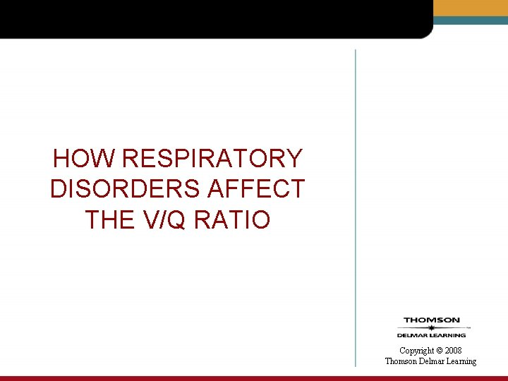HOW RESPIRATORY DISORDERS AFFECT THE V/Q RATIO Copyright © 2008 Thomson Delmar Learning