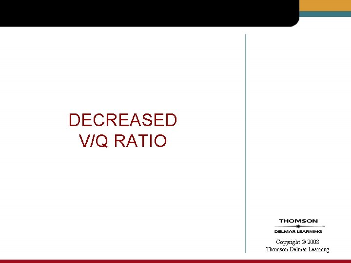 DECREASED V/Q RATIO Copyright © 2008 Thomson Delmar Learning