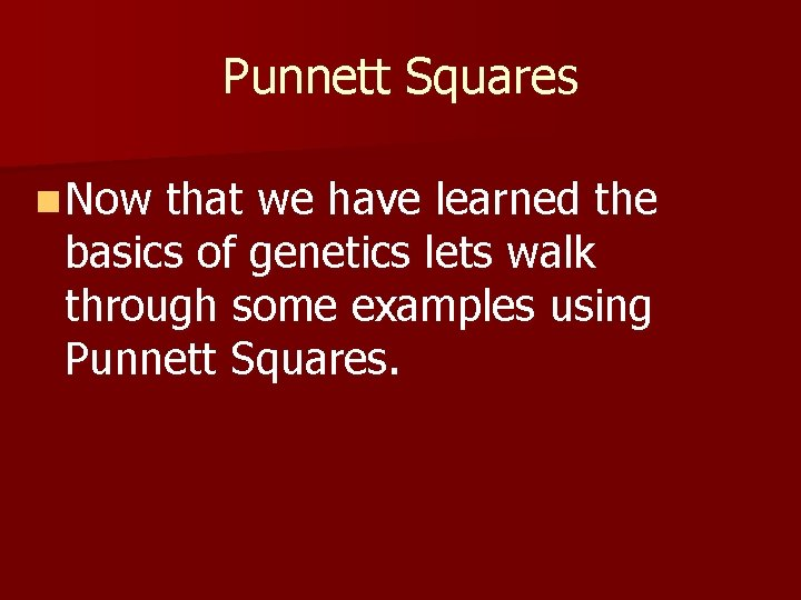 Punnett Squares n Now that we have learned the basics of genetics lets walk
