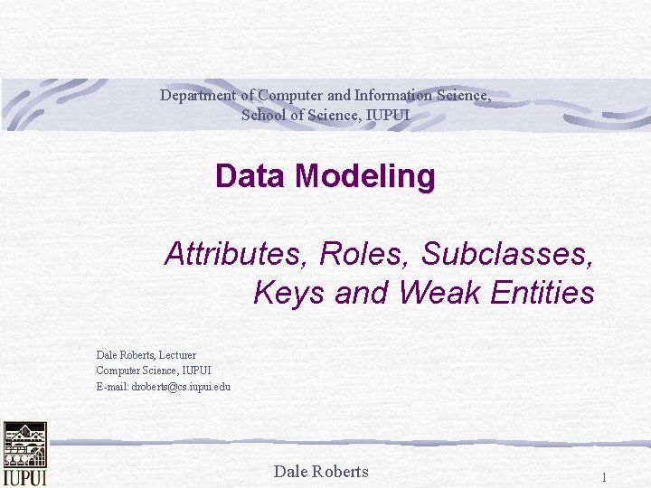 Department of Computer and Information Science, School of Science, IUPUI Data Modeling Attributes, Roles,