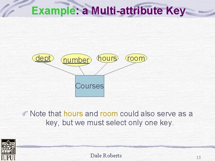 Example: a Multi-attribute Key dept number hours room Courses Note that hours and room