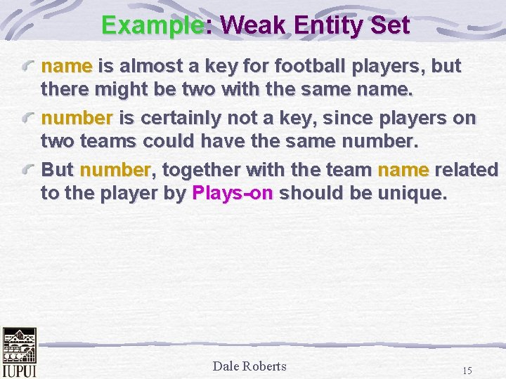 Example: Weak Entity Set name is almost a key for football players, but there