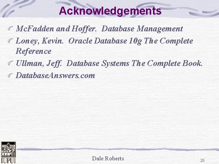 Acknowledgements Mc. Fadden and Hoffer. Database Management Loney, Kevin. Oracle Database 10 g The