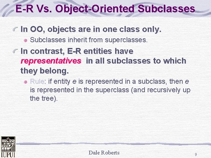 E-R Vs. Object-Oriented Subclasses In OO, objects are in one class only. Subclasses inherit