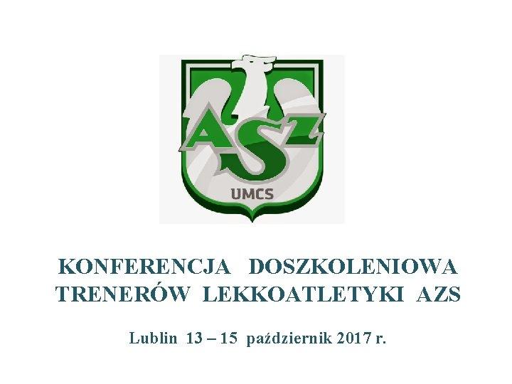 KONFERENCJA DOSZKOLENIOWA TRENERÓW LEKKOATLETYKI AZS Lublin 13 – 15 październik 2017 r.