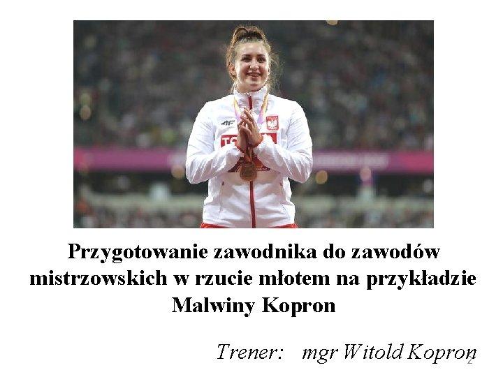Przygotowanie zawodnika do zawodów mistrzowskich w rzucie młotem na przykładzie Malwiny Kopron Trener: mgr