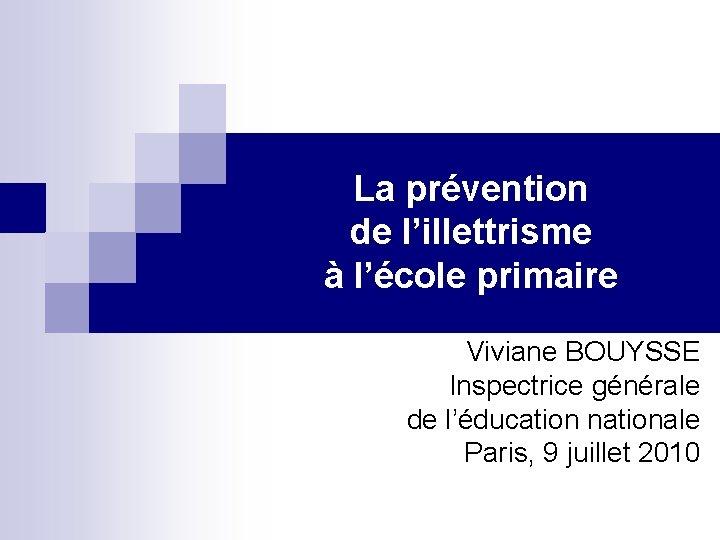 La prévention de l'illettrisme à l'école primaire Viviane BOUYSSE Inspectrice générale de l'éducation nationale