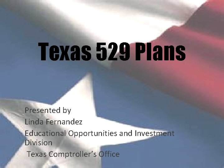 Texas 529 Plans Presented by Linda Fernandez Educational Opportunities and Investment Division Texas Comptroller's