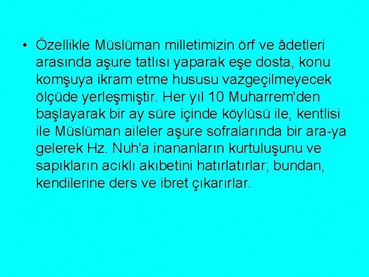 • Özellikle Müslüman milletimizin örf ve âdetleri arasında aşure tatlısı yaparak eşe dosta,