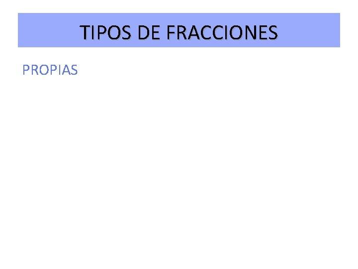 TIPOS DE FRACCIONES PROPIAS