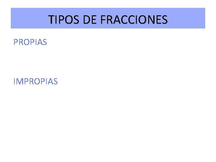 TIPOS DE FRACCIONES PROPIAS IMPROPIAS