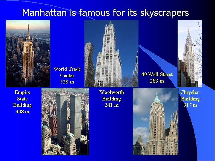 Manhattan is famous for its skyscrapers World Trade Center 528 m Empire State Building