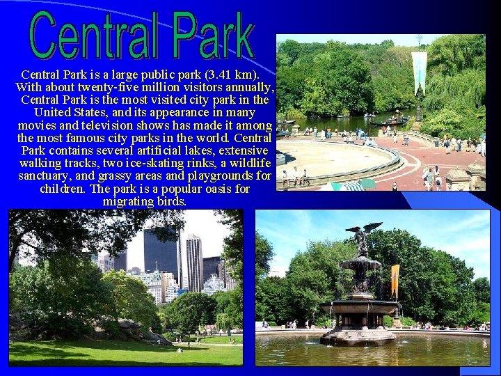 Central Park is a large public park (3. 41 km). With about twenty