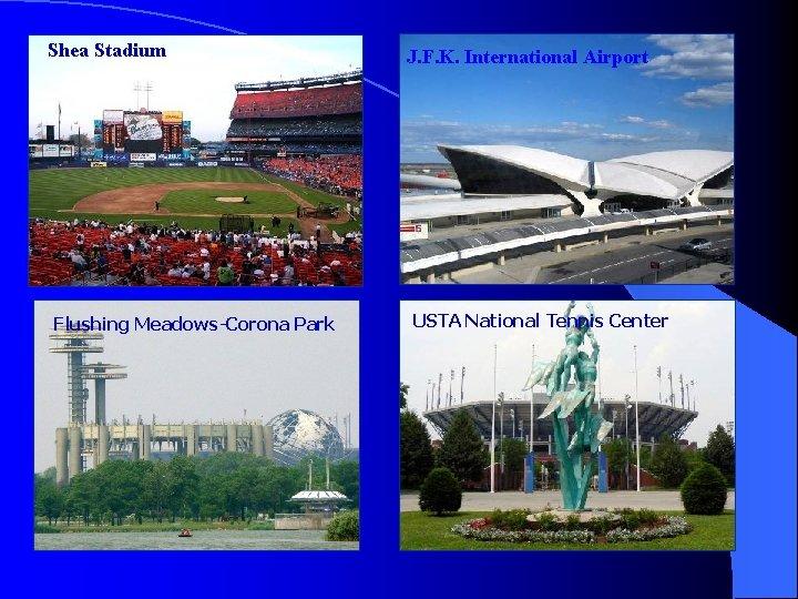 Shea Stadium Flushing Meadows-Corona Park J. F. K. International Airport USTA National Tennis Center