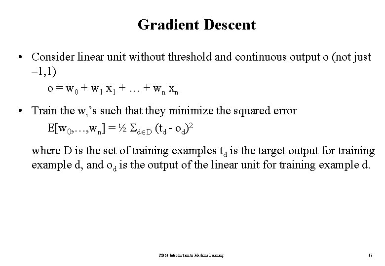 Gradient Descent • Consider linear unit without threshold and continuous output o (not just